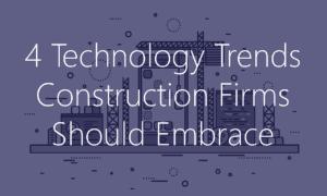 4 tech trends construction firms should embrace